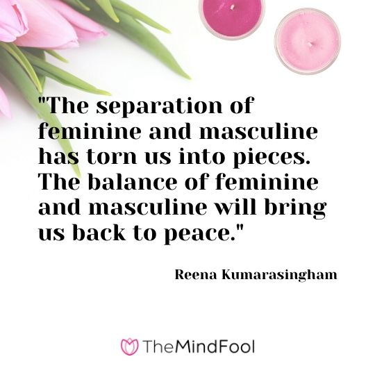 """The separation of feminine and masculine has torn us into pieces. The balance of feminine and masculine will bring us back to peace."" - Reena Kumarasingham"