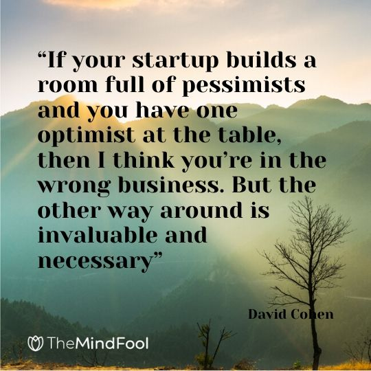 """If your startup builds a room full of pessimists and you have one optimist at the table, then I think you're in the wrong business. But the other way around is invaluable and necessary"" - David Cohen"