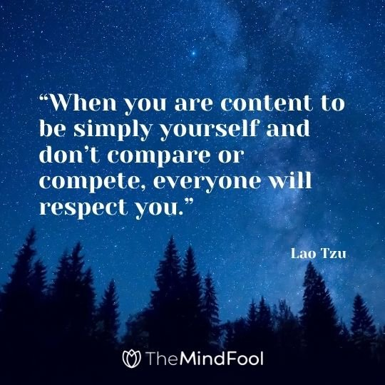 """When you are content to be simply yourself and don't compare or compete, everyone will respect you."" – Lao Tzu"