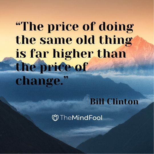 """The price of doing the same old thing is far higher than the price of change."" — Bill Clinton"