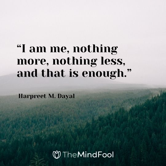 """I am me, nothing more, nothing less, and that is enough."" – Harpreet M. Dayal"
