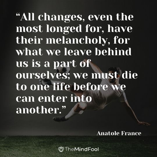 """All changes, even the most longed for, have their melancholy, for what we leave behind us is a part of ourselves; we must die to one life before we can enter into another."" —Anatole France"
