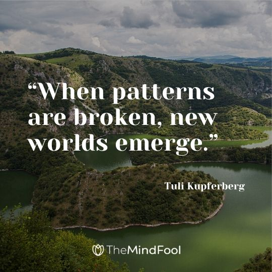 """When patterns are broken, new worlds emerge."" —Tuli Kupferberg"