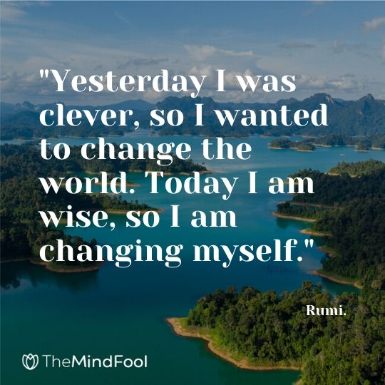 """Yesterday I was clever, so I wanted to change the world. Today I am wise, so I am changing myself."" - Rumi."