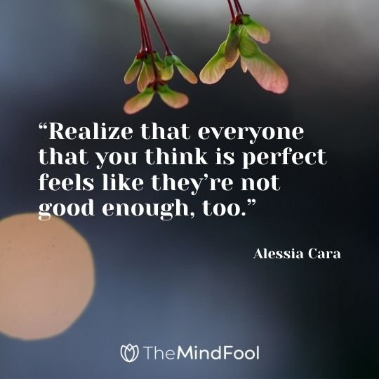 """Realize that everyone that you think is perfect feels like they're not good enough, too."" – Alessia Cara"