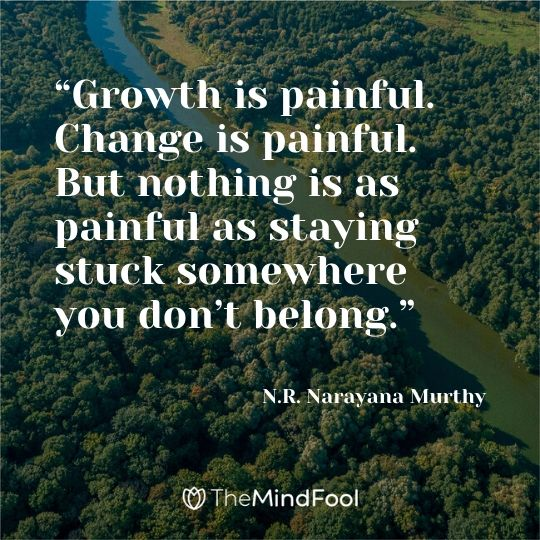"""Growth is painful. Change is painful. But nothing is as painful as staying stuck somewhere you don't belong."" - N.R. Narayana Murthy"