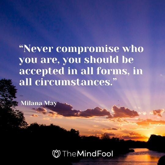 """Never compromise who you are, you should be accepted in all forms, in all circumstances."" – Milana May"