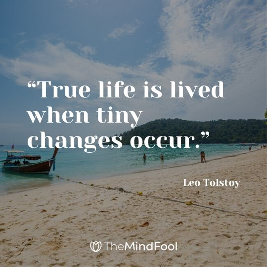"""True life is lived when tiny changes occur."" – Leo Tolstoy"