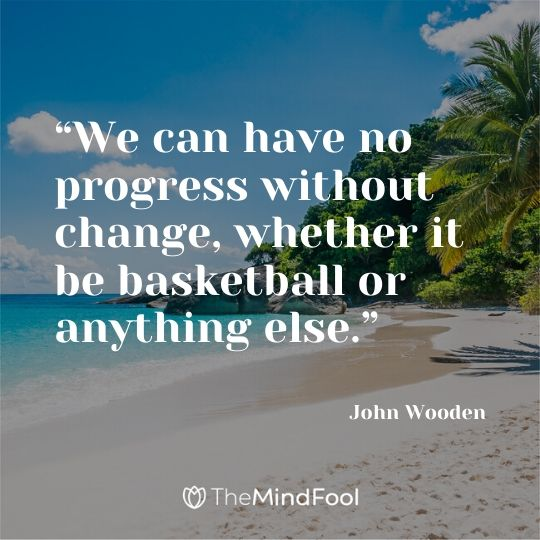 """We can have no progress without change, whether it be basketball or anything else."" – John Wooden"