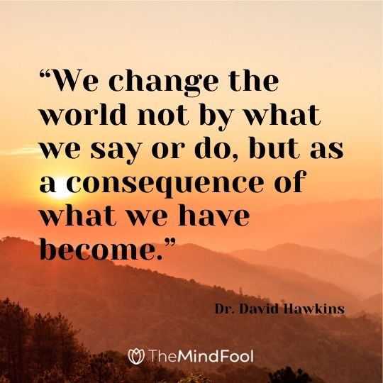 """We change the world not by what we say or do, but as a consequence of what we have become."" – Dr. David Hawkins"