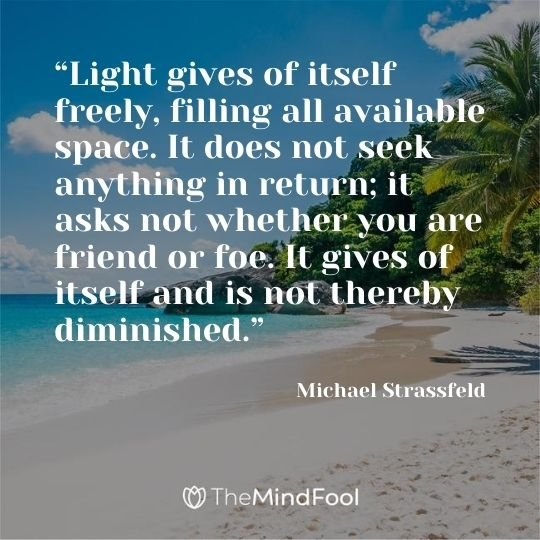 """Light gives of itself freely, filling all available space. It does not seek anything in return; it asks not whether you are friend or foe. It gives of itself and is not thereby diminished."" — Michael Strassfeld"