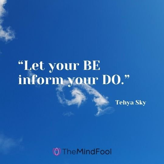 """Let your BE inform your DO."" ― Tehya Sky"