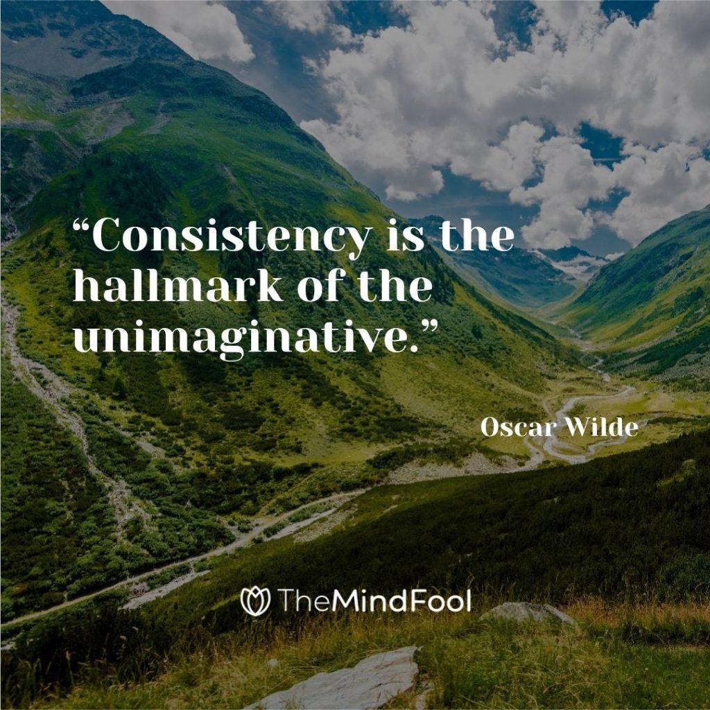 """""""Consistency is the hallmark of the unimaginative."""" ― Oscar Wilde"""