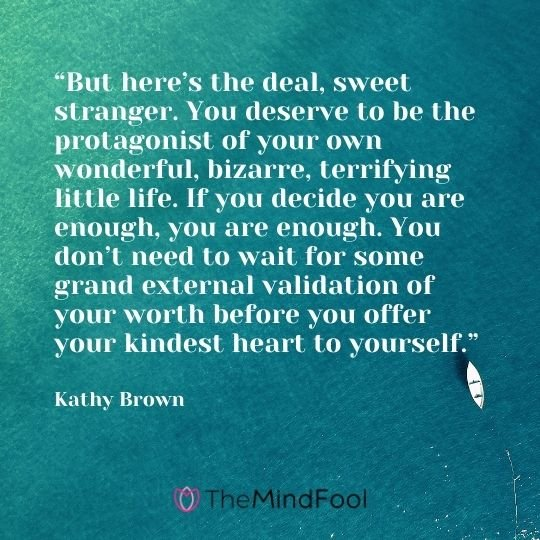 """But here's the deal, sweet stranger. You deserve to be the protagonist of your own wonderful, bizarre, terrifying little life. If you decide you are enough, you are enough. You don't need to wait for some grand external validation of your worth before you offer your kindest heart to yourself."" – Kathy Brown"