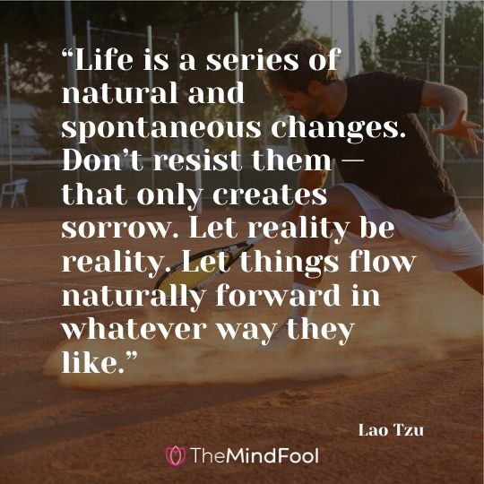"""Life is a series of natural and spontaneous changes. Don't resist them — that only creates sorrow. Let reality be reality. Let things flow naturally forward in whatever way they like."" – Lao Tzu"