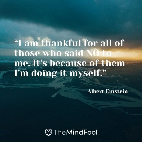 """I am thankful for all of those who said NO to me. It's because of them I'm doing it myself."" – Albert Einstein"