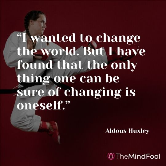 """I wanted to change the world. But I have found that the only thing one can be sure of changing is oneself."" – Aldous Huxley"