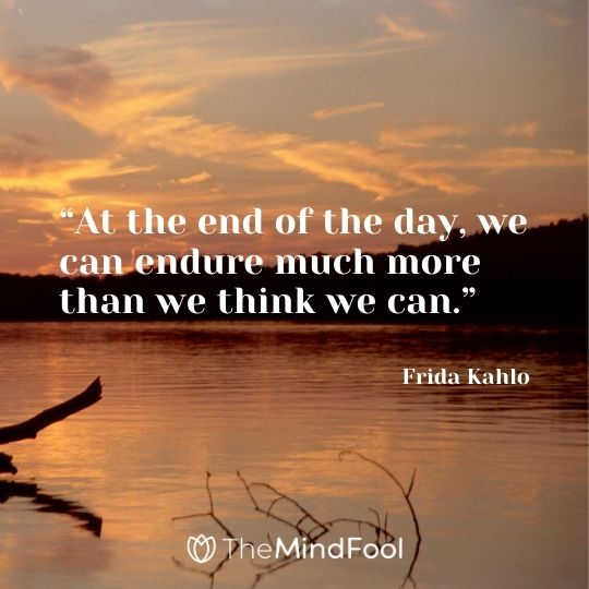 """At the end of the day, we can endure much more than we think we can."" – Frida Kahlo"