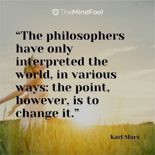 """The philosophers have only interpreted the world, in various ways: the point, however, is to change it."" – Karl Marx"