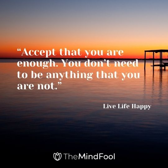 """Accept that you are enough. You don't need to be anything that you are not."" – Live Life Happy"