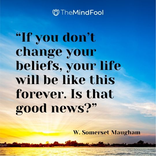 """If you don't change your beliefs, your life will be like this forever. Is that good news?"" – W. Somerset Maugham"