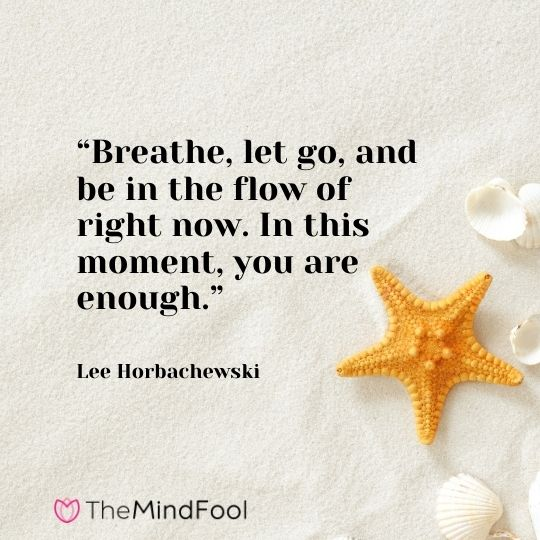 """Breathe, let go, and be in the flow of right now. In this moment, you are enough."" – Lee Horbachewski"