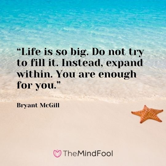 """Life is so big. Do not try to fill it. Instead, expand within. You are enough for you."" – Bryant McGill"