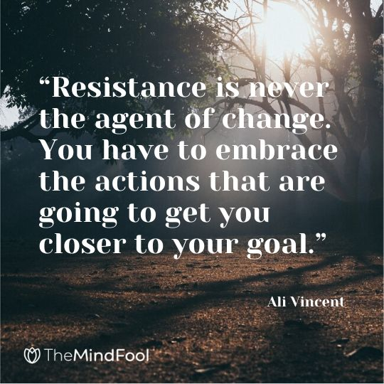 """Resistance is never the agent of change. You have to embrace the actions that are going to get you closer to your goal."" – Ali Vincent"