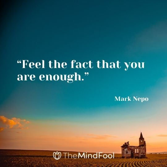 """Feel the fact that you are enough."" – Mark Nepo"