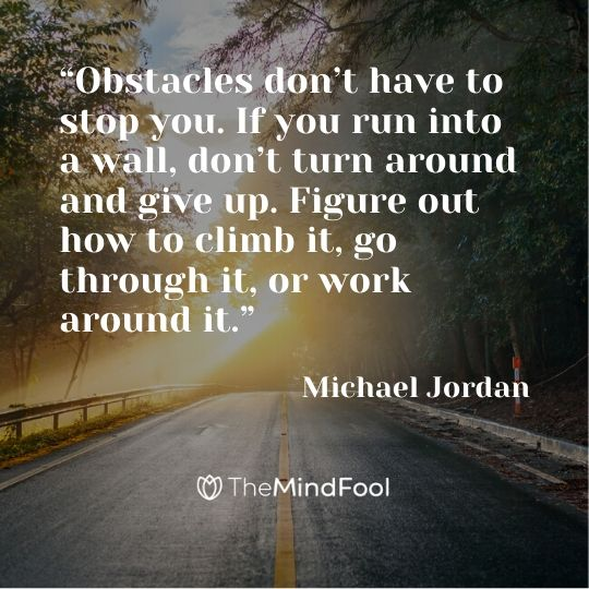 """Obstacles don't have to stop you. If you run into a wall, don't turn around and give up. Figure out how to climb it, go through it, or work around it."" – Michael Jordan"