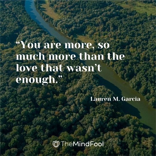 """You are more, so much more than the love that wasn't enough."" – Lauren M. Garcia"