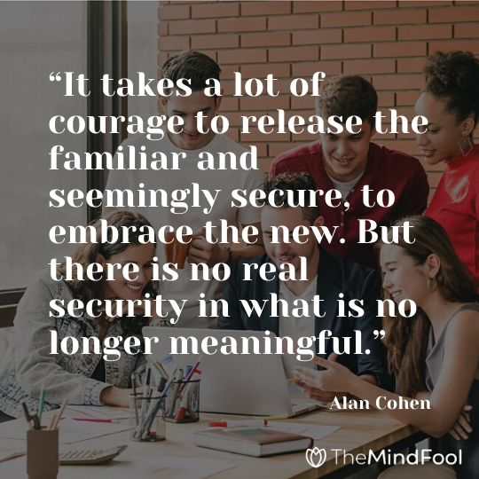 """It takes a lot of courage to release the familiar and seemingly secure, to embrace the new. But there is no real security in what is no longer meaningful."" – Alan Cohen"