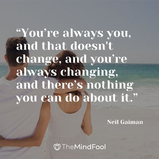 """You're always you, and that doesn't change, and you're always changing, and there's nothing you can do about it."" – Neil Gaiman"