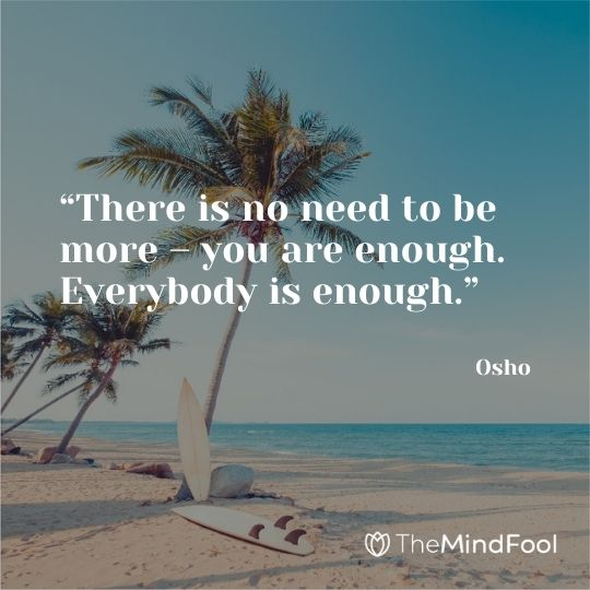 """There is no need to be more – you are enough. Everybody is enough."" – Osho"