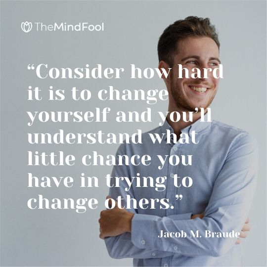 """Consider how hard it is to change yourself and you'll understand what little chance you have in trying to change others."" – Jacob M. Braude"