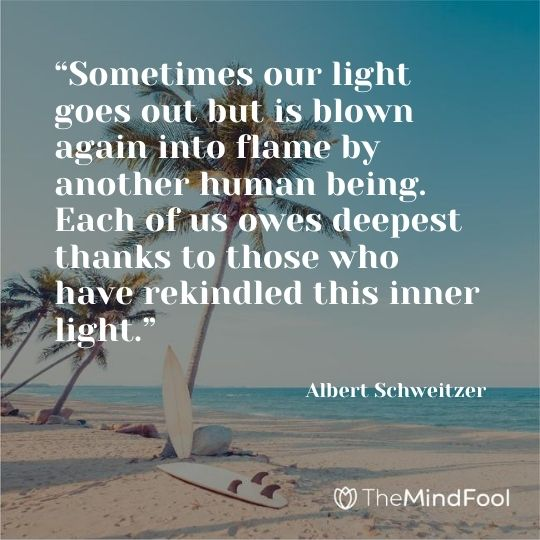 """Sometimes our light goes out but is blown again into flame by another human being. Each of us owes deepest thanks to those who have rekindled this inner light."" — Albert Schweitzer"