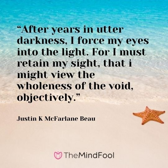 """""""After years in utter darkness, I force my eyes into the light. For I must retain my sight, that i might view the wholeness of the void, objectively."""" ― Justin K McFarlane Beau"""