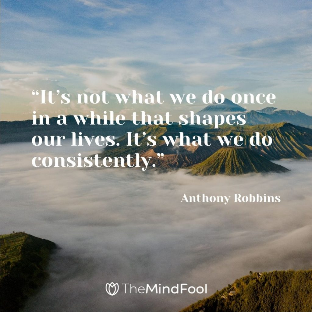"""""""It's not what we do once in a while that shapes our lives. It's what we do consistently."""" ― Anthony Robbins"""