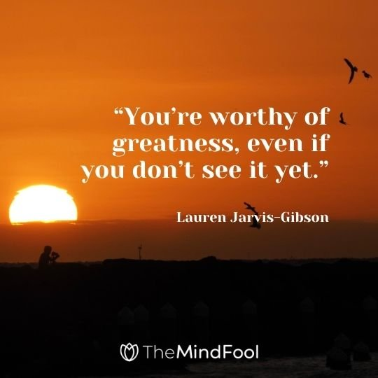 """You're worthy of greatness, even if you don't see it yet."" – Lauren Jarvis-Gibson"
