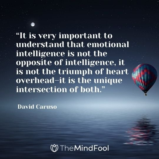 """""""It is very important to understand that emotional intelligence is not the opposite of intelligence, it is not the triumph of heart overhead–it is the unique intersection of both."""" – David Caruso"""