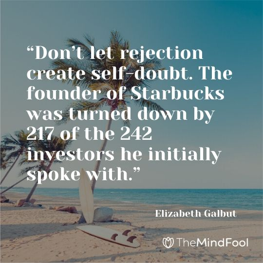 """Don't let rejection create self-doubt. The founder of Starbucks was turned down by 217 of the 242 investors he initially spoke with."" - Elizabeth Galbut"