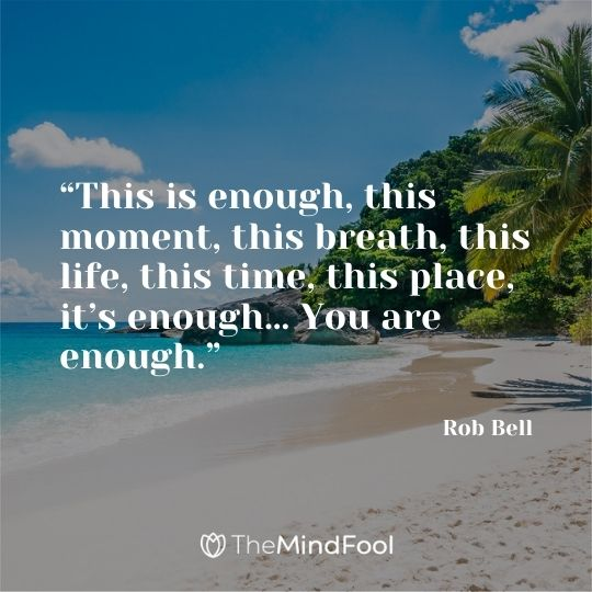 """This is enough, this moment, this breath, this life, this time, this place, it's enough… You are enough."" – Rob Bell"