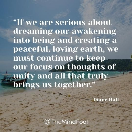 """If we are serious about dreaming our awakening into being and creating a peaceful, loving earth, we must continue to keep our focus on thoughts of unity and all that truly brings us together."" — Diane Hall"