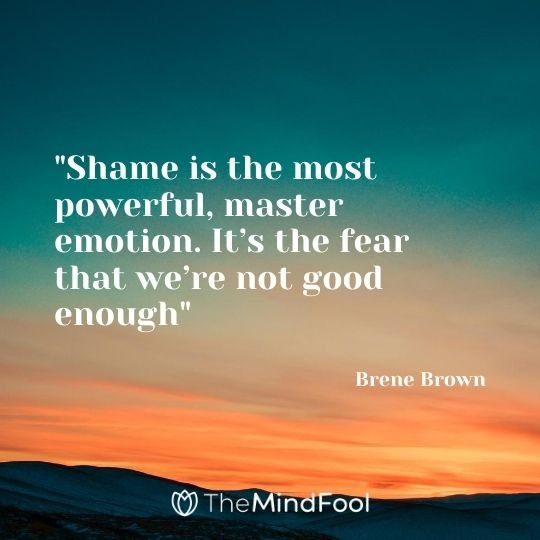 """Shame is the most powerful, master emotion. It's the fear that we're not good enough"" – Brene Brown"