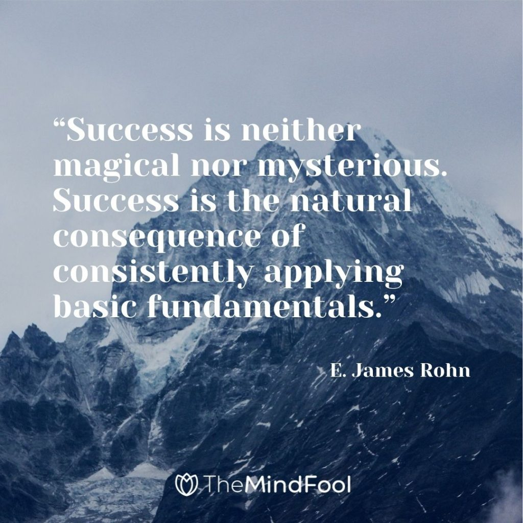 """""""Success is neither magical nor mysterious. Success is the natural consequence of consistently applying basic fundamentals."""" ― E. James Rohn"""