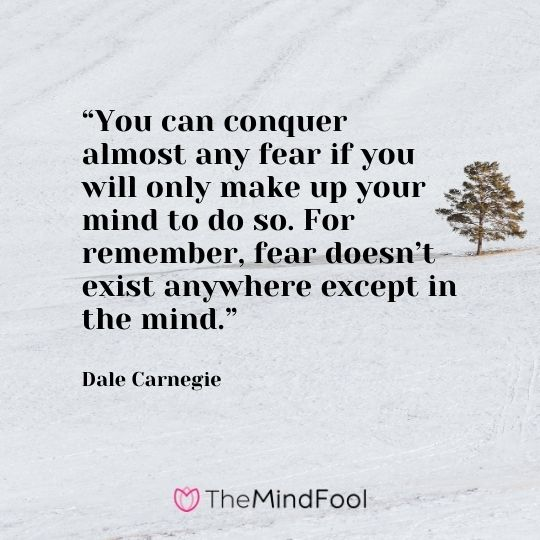 """""""You can conquer almost any fear if you will only make up your mind to do so. For remember, fear doesn't exist anywhere except in the mind.""""  —Dale Carnegie"""