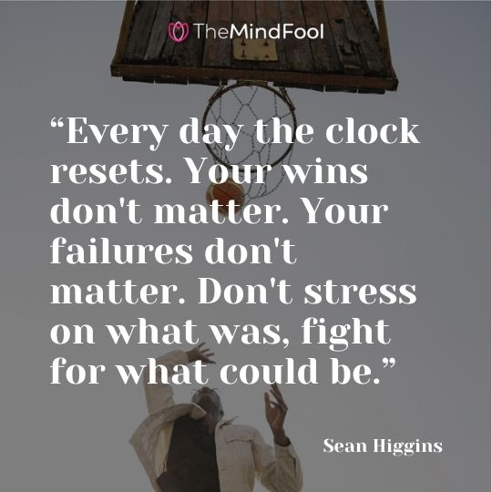 """Every day the clock resets. Your wins don't matter. Your failures don't matter. Don't stress on what was, fight for what could be. "" - Sean Higgins"