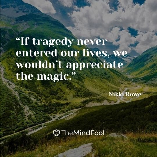"""If tragedy never entered our lives, we wouldn't appreciate the magic."" ― Nikki Rowe"