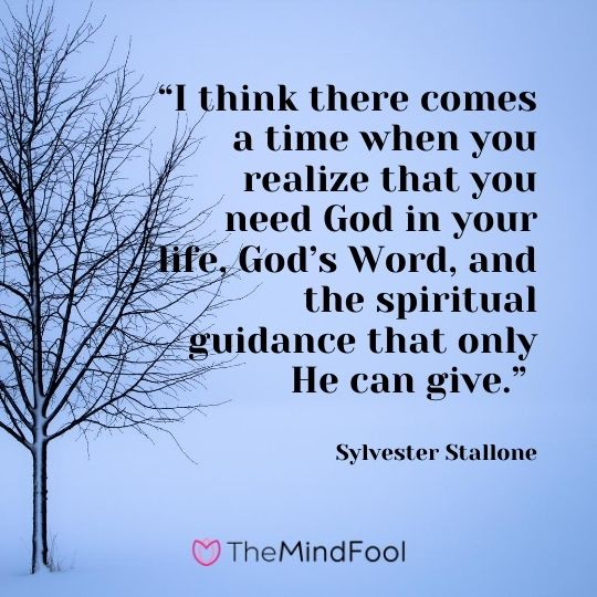 """I think there comes a time when you realize that you need God in your life, God's Word, and the spiritual guidance that only He can give."" ― Sylvester Stallone"