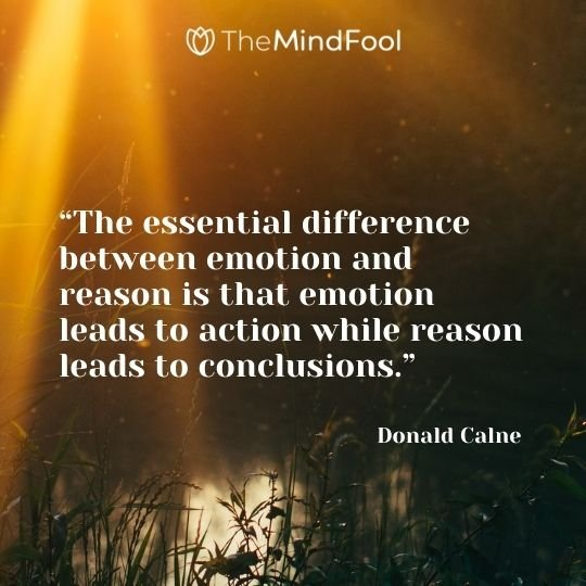 """""""The essential difference between emotion and reason is that emotion leads to action while reason leads to conclusions."""" – Donald Calne"""